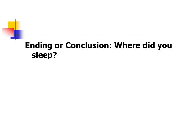 Ending or Conclusion: Where did you sleep?
