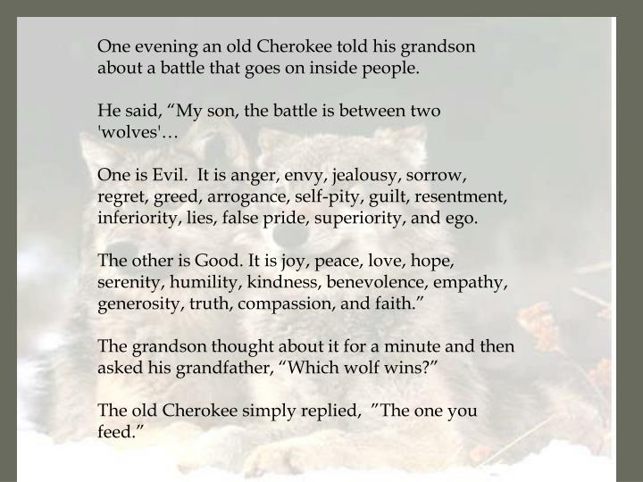 One evening an old Cherokee told his grandson about a battle that goes on inside people.