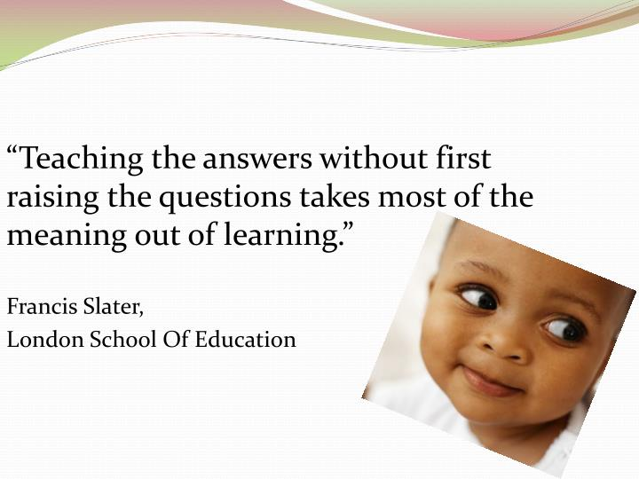 """""""Teaching the answers without first raising the questions takes most of the meaning out of learning."""""""
