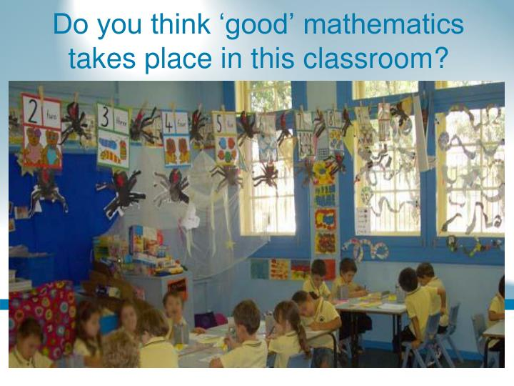 Do you think 'good' mathematics takes place in this classroom?