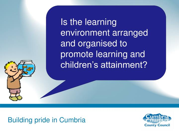 Is the learning environment arranged and organised to promote learning and children's attainment?
