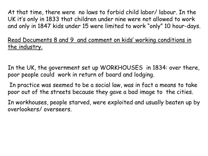 "At that time, there were  no laws to forbid child labor/ labour. In the UK it's only in 1833 that children under nine were not allowed to work and only in 1847 kids under 15 were limited to work ""only"" 10 hour-days."