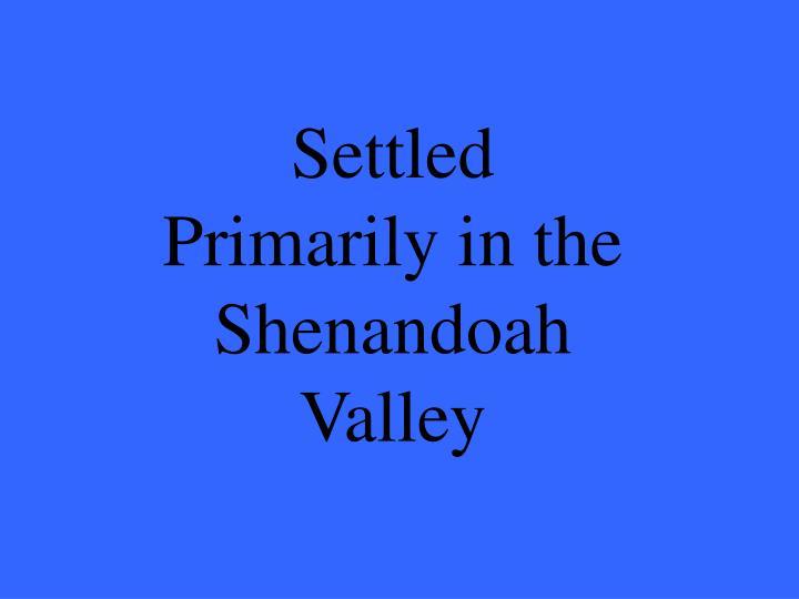 Settled Primarily in the Shenandoah Valley