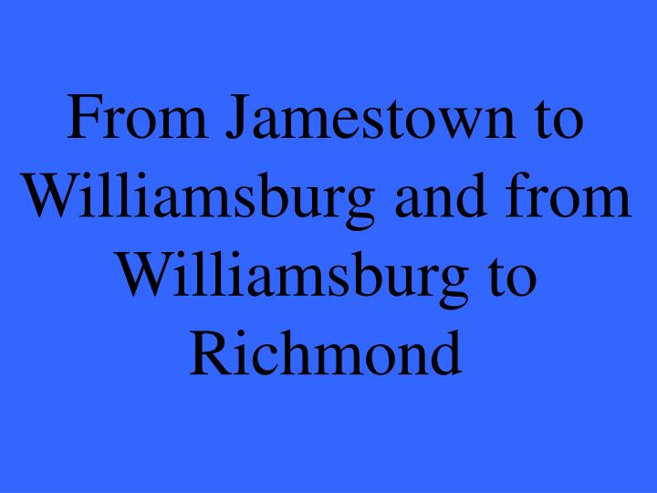 From Jamestown to Williamsburg and from Williamsburg to Richmond