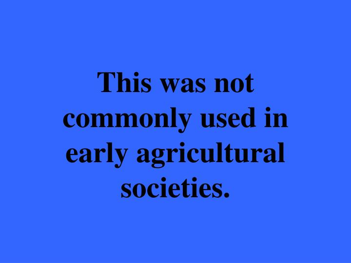 This was not commonly used in early agricultural societies.