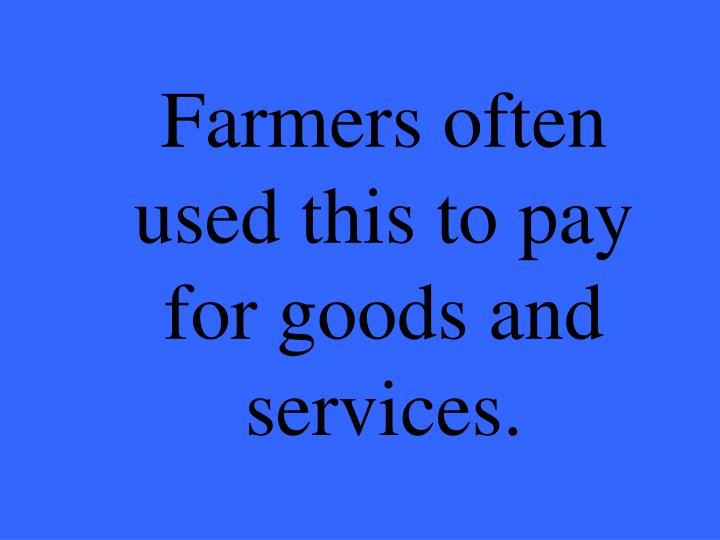 Farmers often used this to pay for goods and services.