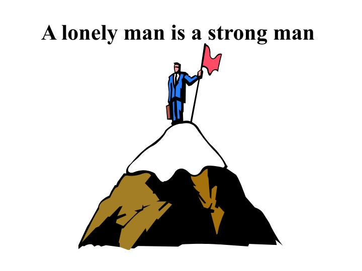 A lonely man is a strong man