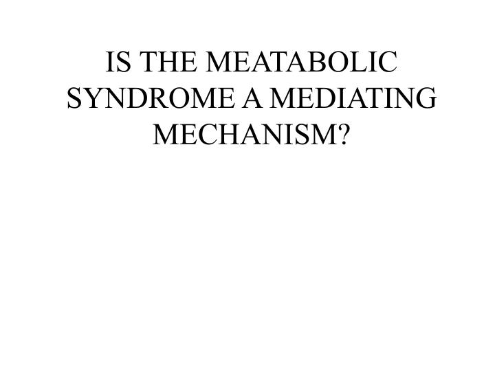 IS THE MEATABOLIC SYNDROME A MEDIATING MECHANISM?