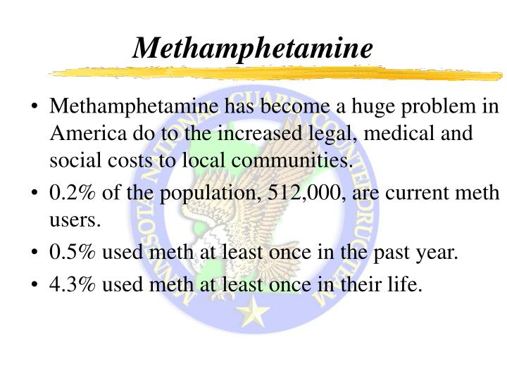 Methamphetamine has become a huge problem in America do to the increased legal, medical and social c...