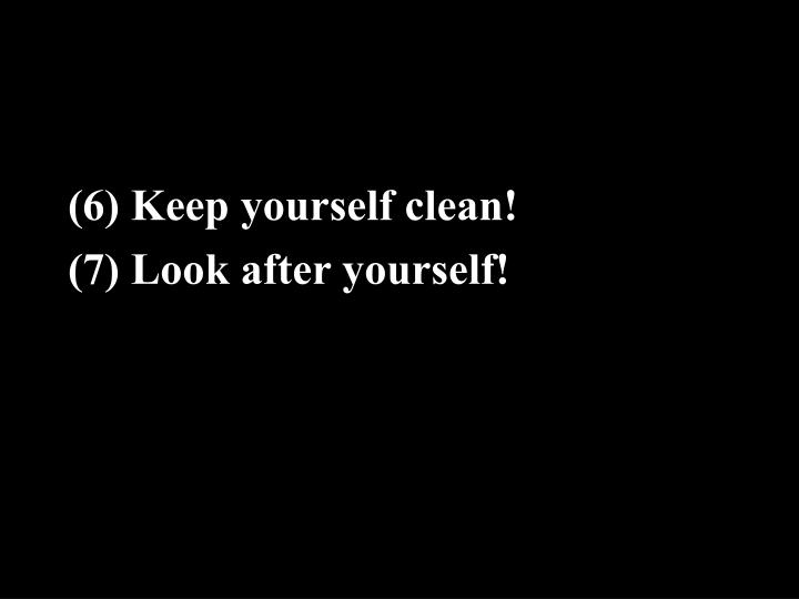 (6) Keep yourself clean!