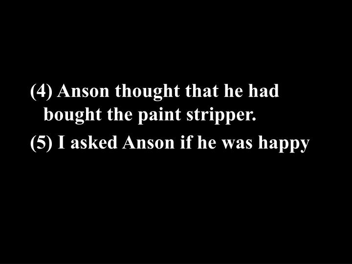 (4) Anson thought that he had bought the paint stripper.
