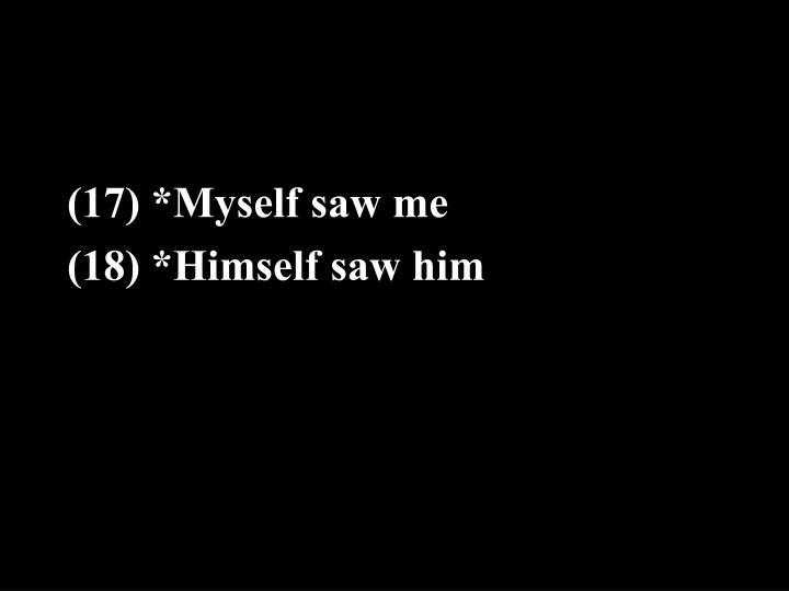 (17) *Myself saw me