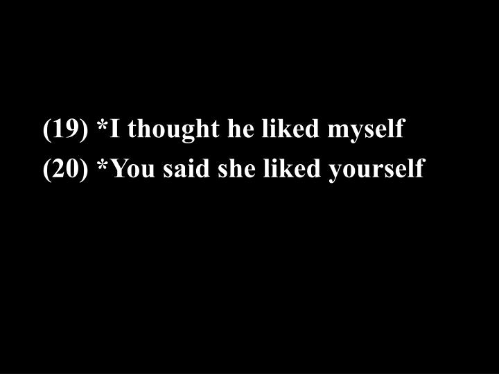 (19) *I thought he liked myself