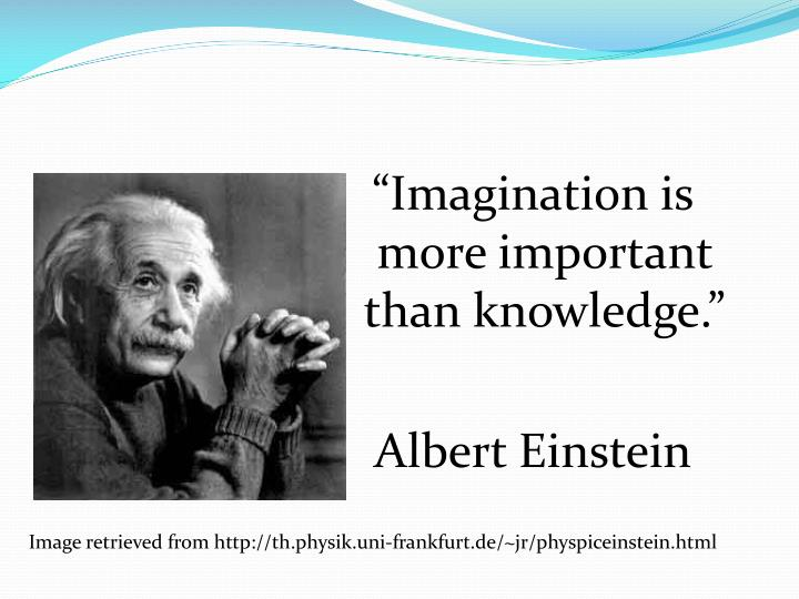 """""""Imagination is more important than knowledge."""""""