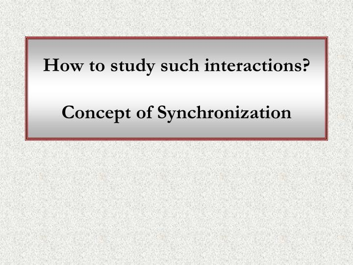 How to study such interactions?