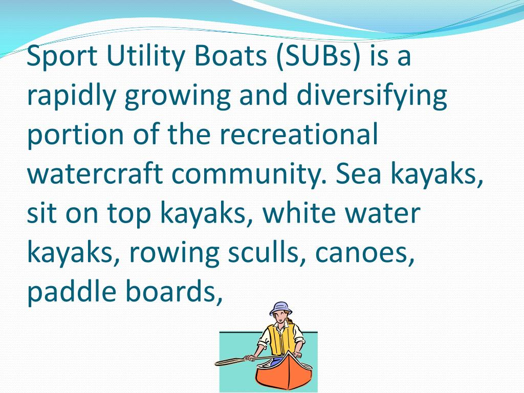 Sport Utility Boats (SUBs) is a rapidly growing and diversifying portion of the recreational watercraft community. Sea kayaks, sit on top kayaks, white water kayaks, rowing sculls, canoes, paddle boards,