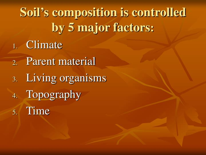 Soil's composition is controlled by 5 major factors