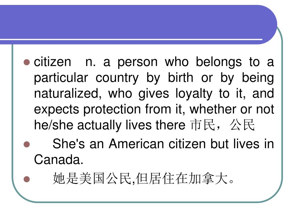 citizen  n. a person who belongs to a particular country by birth or by being naturalized, who gives loyalty to it, and expects protection from it, whether or not he/she actually lives there