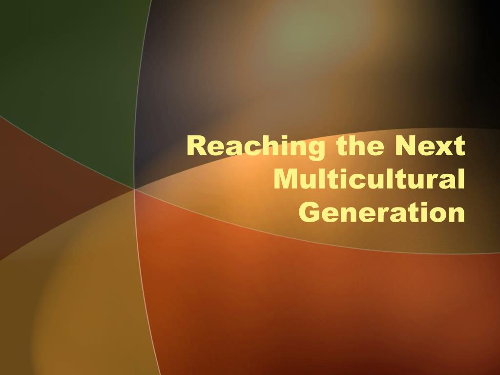 reaching the next multicultural generation l.