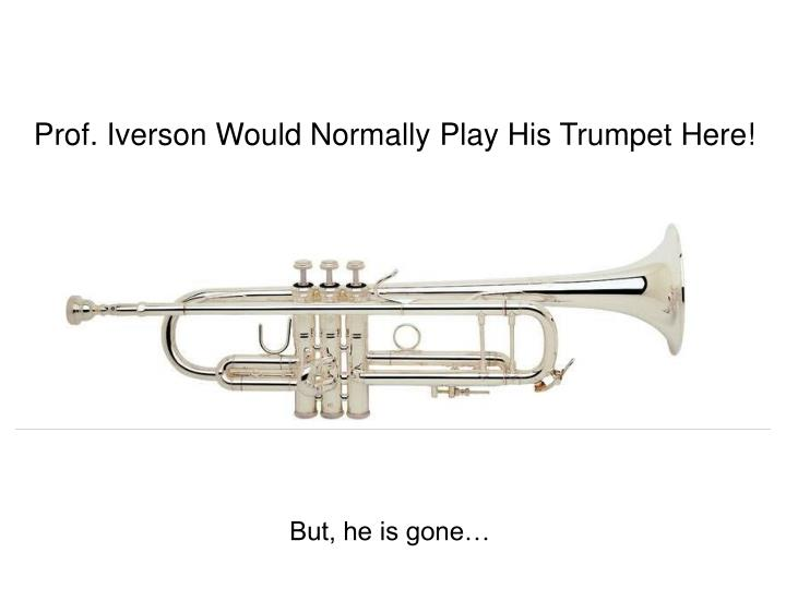Prof. Iverson Would Normally Play His Trumpet Here!