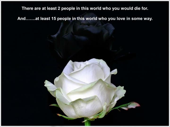 There are at least 2 people in this world who you would die for.