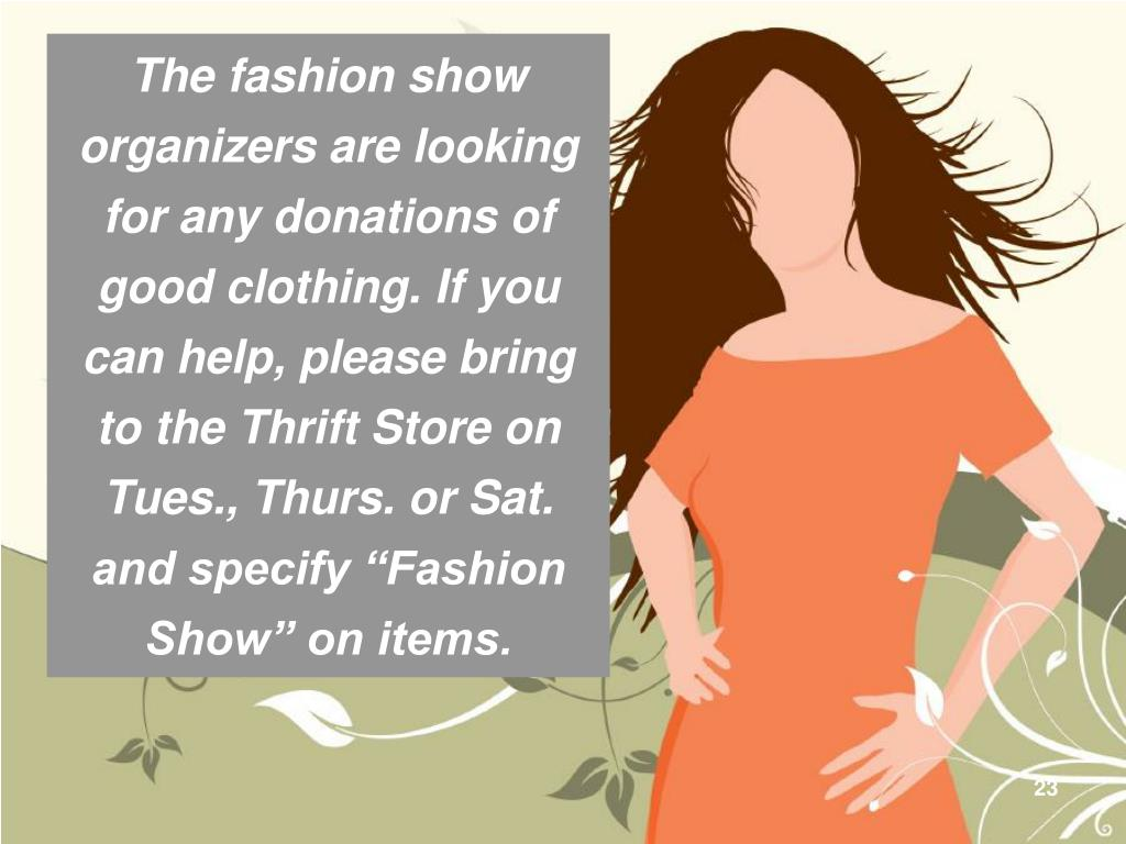 "The fashion show organizers are looking for any donations of good clothing. If you can help, please bring to the Thrift Store on Tues., Thurs. or Sat. and specify ""Fashion Show"" on items."