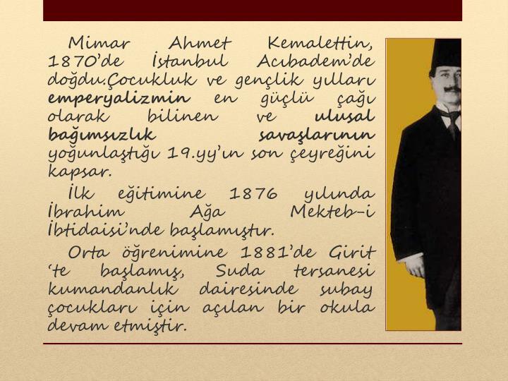 Mimar Ahmet Kemalettin, 1870'de İstanbul Acıbadem'de doğdu.Çocukluk ve gençlik yılları...