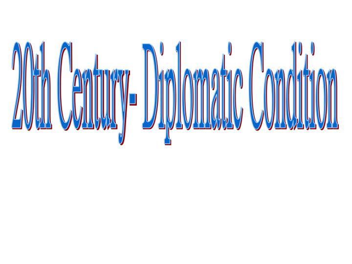20th Century- Diplomatic Condition