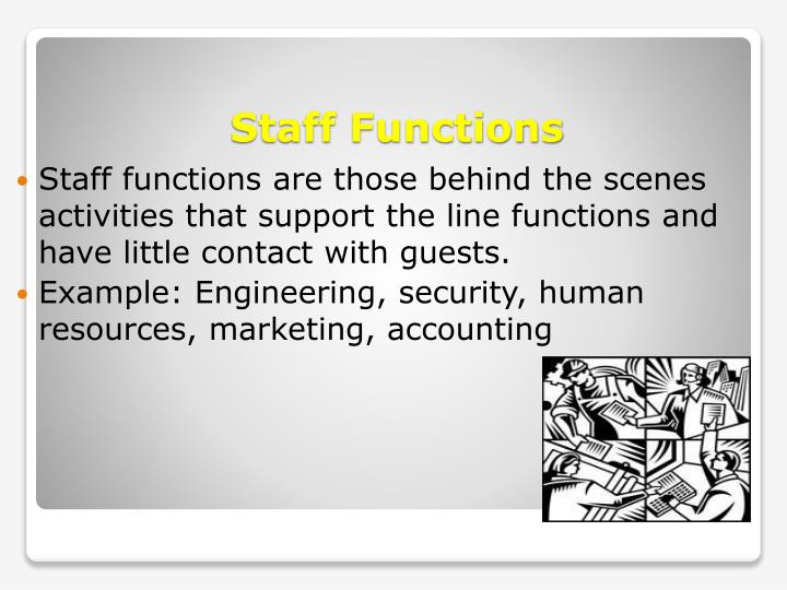 Staff functions are those behind the scenes activities that support the line functions and have little contact with guests.