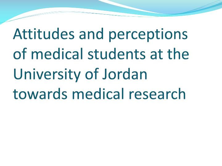 Attitudes and perceptions of medical students at the university of jordan towards medical research