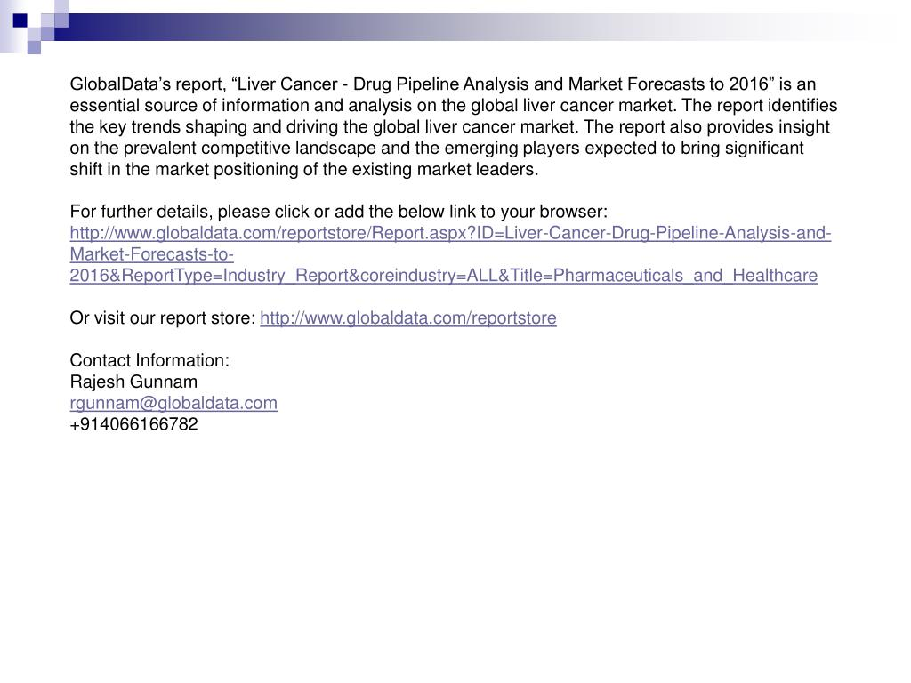 "GlobalData's report, ""Liver Cancer - Drug Pipeline Analysis and Market Forecasts to 2016"" is an essential source of information and analysis on the global liver cancer market. The report identifies the key trends shaping and driving the global liver cancer market. The report also provides insight on the prevalent competitive landscape and the emerging players expected to bring significant shift in the market positioning of the existing market leaders."