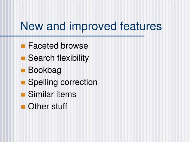 New and improved features