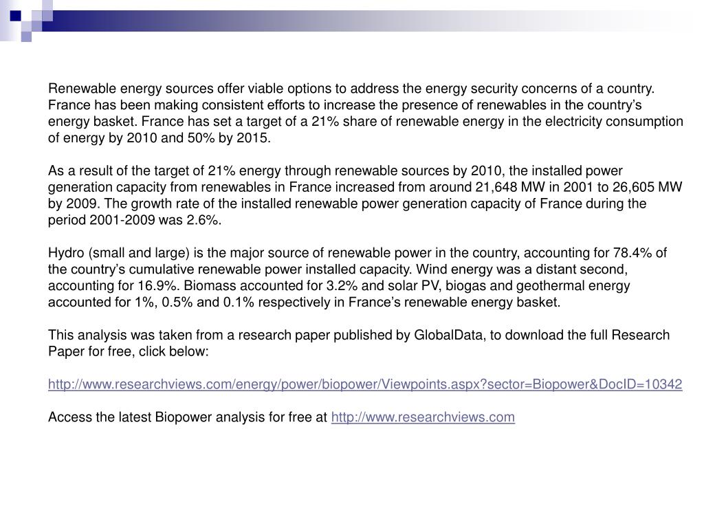Renewable energy sources offer viable options to address the energy security concerns of a country. France has been making consistent efforts to increase the presence of renewables in the country's energy basket. France has set a target of a 21% share of renewable energy in the electricity consumption of energy by 2010 and 50% by 2015.