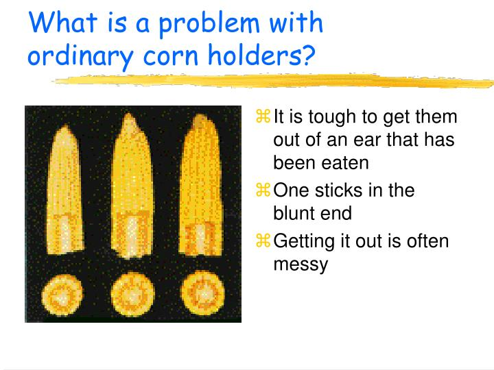 What is a problem with ordinary corn holders?