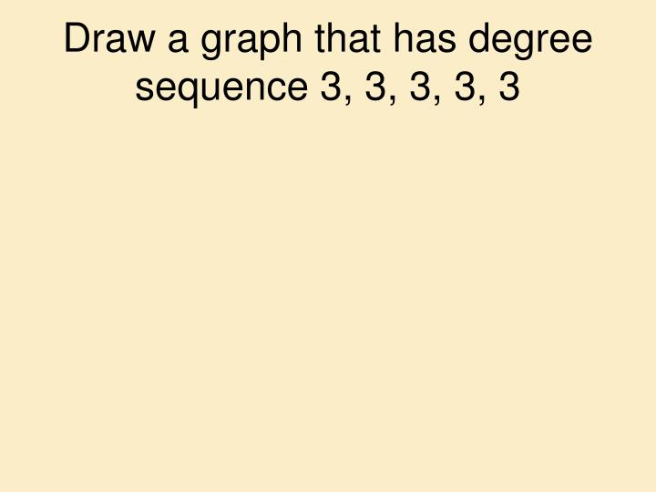 Draw a graph that has degree sequence 3, 3, 3, 3, 3