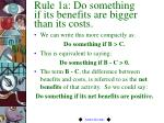 rule 1a do something if its benefits are bigger than its costs