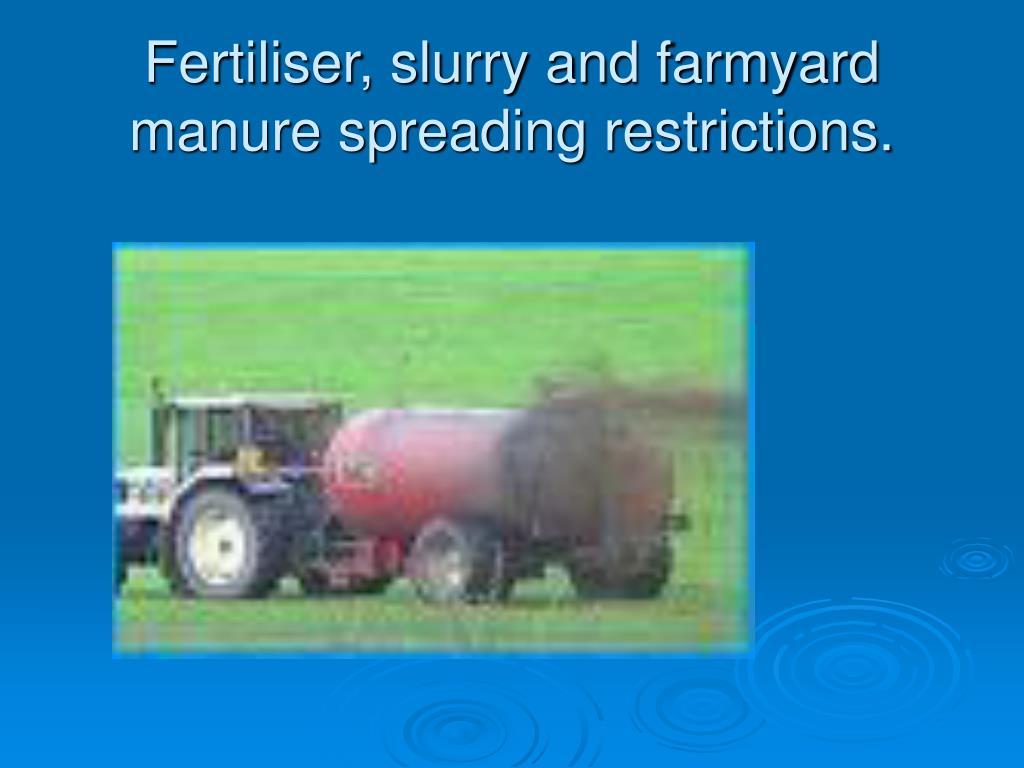 Fertiliser, slurry and farmyard manure spreading restrictions.