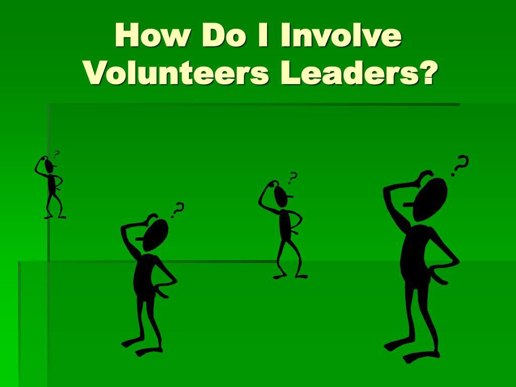 How Do I Involve                    Volunteers Leaders?