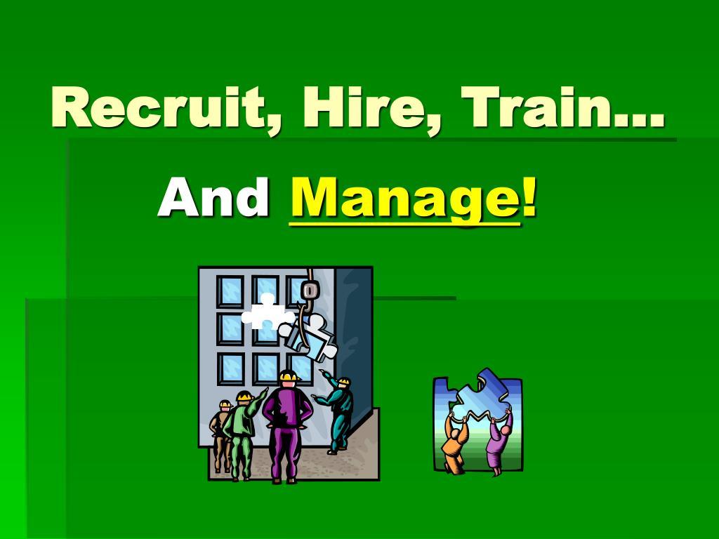 Recruit, Hire, Train…