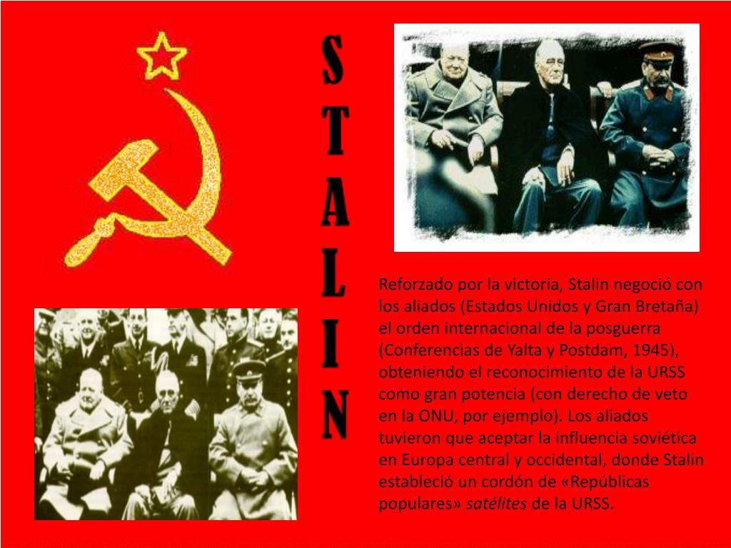 Reforzado por la victoria, Stalin negoció con los aliados (Estados Unidos y Gran Bretaña) el orden internacional de la posguerra (Conferencias de Yalta y Postdam, 1945), obteniendo el reconocimiento de la URSS como gran potencia (con derecho de veto en la ONU, por ejemplo). Los aliados tuvieron que aceptar la influencia soviética en Europa central y occidental, donde Stalin estableció un cordón de «Repúblicas populares»