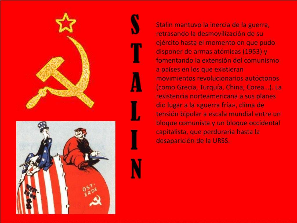 Stalin mantuvo la inercia de la guerra, retrasando la desmovilización de su ejército hasta el momento en que pudo disponer de armas atómicas (1953) y fomentando la extensión del comunismo a países en los que existieran movimientos revolucionarios autóctonos (como Grecia, Turquía, China, Corea…). La resistencia norteamericana a sus planes dio lugar a la «guerra fría», clima de tensión bipolar a escala mundial entre un bloque comunista y un bloque occidental capitalista, que perduraría hasta la desaparición de la URSS.