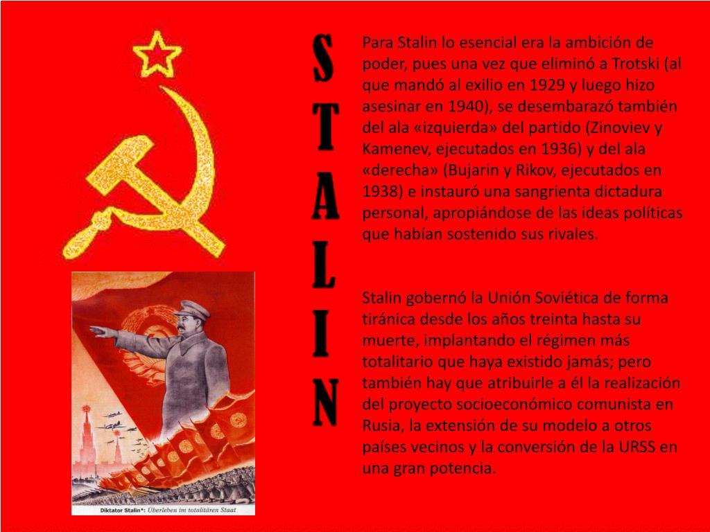 Para Stalin lo esencial era la ambición de poder, pues una vez que eliminó a Trotski (al que mandó al exilio en 1929 y luego hizo asesinar en 1940), se desembarazó también del ala «izquierda» del partido (Zinoviev y Kamenev, ejecutados en 1936) y del ala «derecha» (Bujarin y Rikov, ejecutados en 1938) e instauró una sangrienta dictadura personal, apropiándose de las ideas políticas que habían sostenido sus rivales.