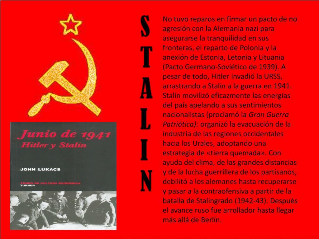 No tuvo reparos en firmar un pacto de no agresión con la Alemania nazi para asegurarse la tranquilidad en sus fronteras, el reparto de Polonia y la anexión de Estonia, Letonia y Lituania (Pacto Germano-Soviético de 1939). A pesar de todo, Hitler invadió la URSS, arrastrando a Stalin a la guerra en 1941. Stalin movilizó eficazmente las energías del país apelando a sus sentimientos nacionalistas (proclamó la