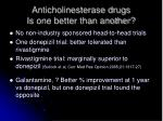anticholinesterase drugs is one better than another