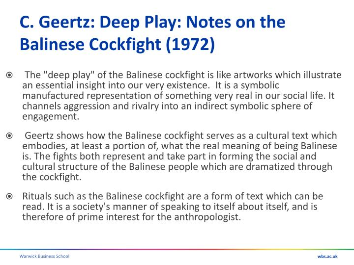 cockfighting as a way of reading balinese culture in geertzs deep play Clifford geertz, in deep play: notes on the balinese cockfight, notes that before he and his wife went to the cockfight, a they had decided that they would focus their study not on the traditional anthropological categories of family life, religion, and the economy but instead on sport and games.