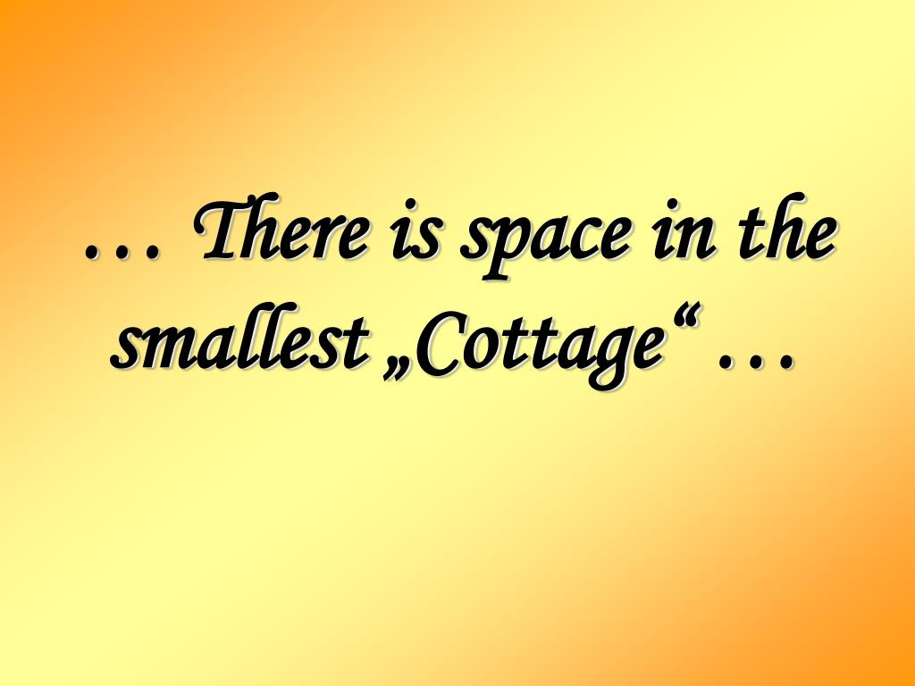 there is space in the smallest cottage l.