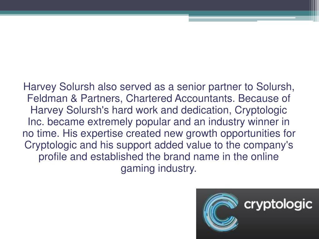 Harvey Solursh also served as a senior partner to Solursh, Feldman & Partners, Chartered Accountants. Because of Harvey Solursh's hard work and dedication, Cryptologic Inc. became extremely popular and an industry winner in no time. His expertise created new growth opportunities for Cryptologic and his support added value to the company's profile and established the brand name in the online gaming industry.