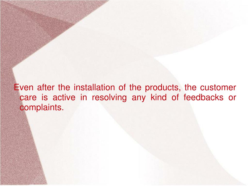Even after the installation of the products, the customer care is active in resolving any kind of feedbacks or complaints.