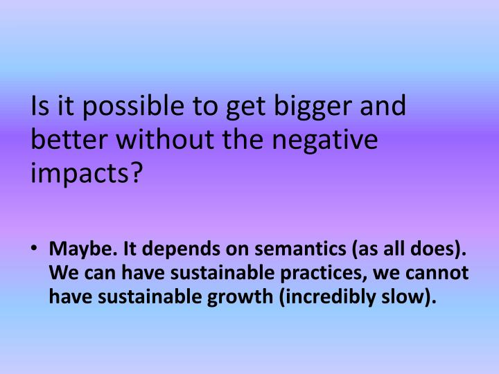Is it possible to get bigger and better without the negative impacts?