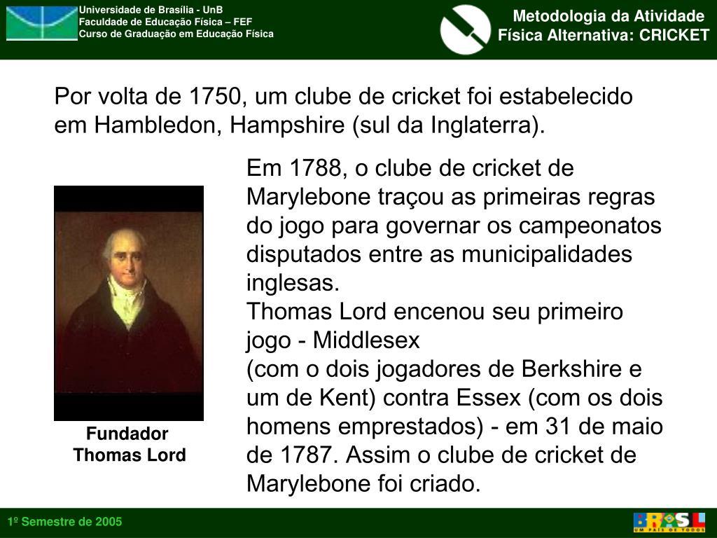 Por volta de 1750, um clube de cricket foi estabelecido em Hambledon, Hampshire (sul da Inglaterra).
